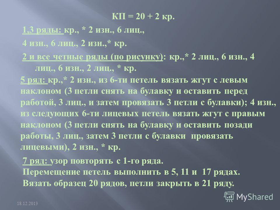КП = 20 + 2 кр. 1,3 ряды : кр., * 2 изн., 6 лиц., 4 изн., 6 лиц., 2 изн.,* кр. 2 и все четные ряды ( по рисунку ): кр.,* 2 лиц., 6 изн., 4 лиц., 6 изн., 2 лиц., * кр. 18.12.2013 5 ряд : кр.,* 2 изн., из 6- ти петель вязать жгут с левым наклоном (3 пе