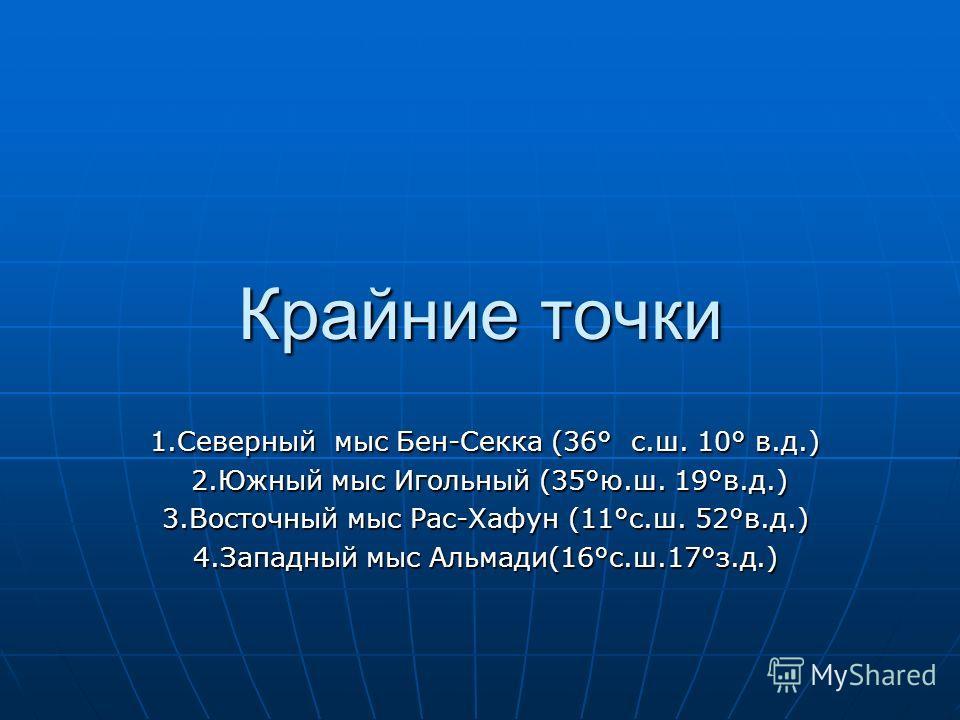 Крайние точки 1.Северный мыс Бен-Секка (36° с.ш. 10° в.д.) 2.Южный мыс Игольный (35°ю.ш. 19°в.д.) 2.Южный мыс Игольный (35°ю.ш. 19°в.д.) 3.Восточный мыс Рас-Хафун (11°с.ш. 52°в.д.) 4.Западный мыс Альмади(16°с.ш.17°з.д.)