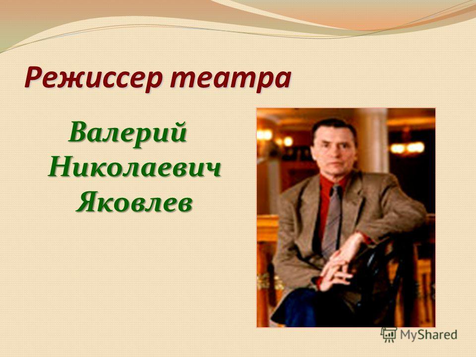 Режиссер театра Валерий Николаевич Яковлев