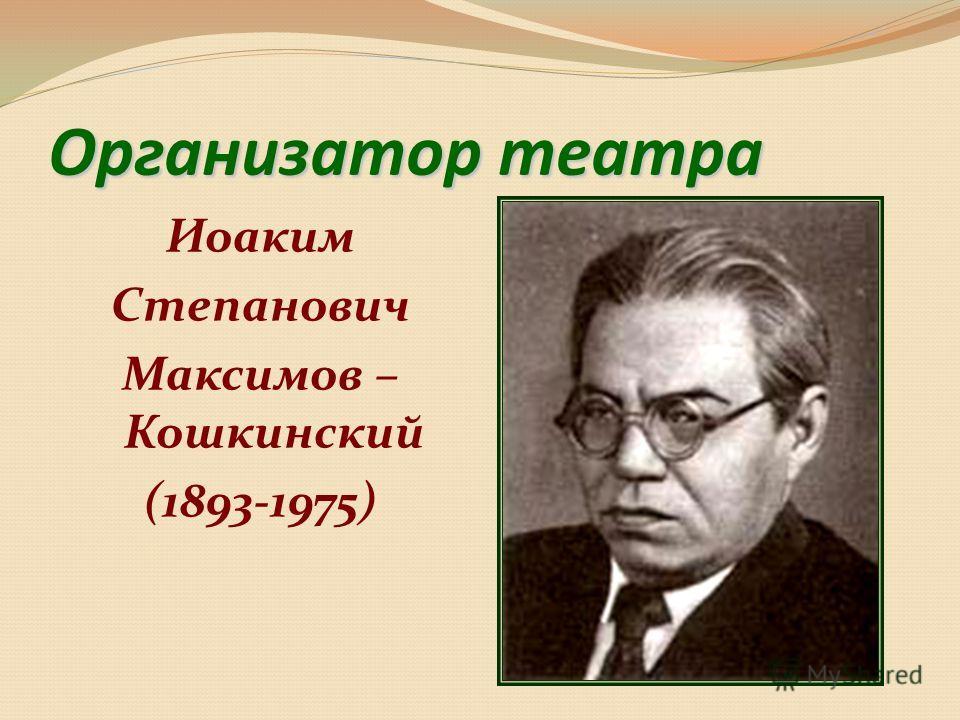 Организатор театра Иоаким Степанович Максимов – Кошкинский (1893-1975)