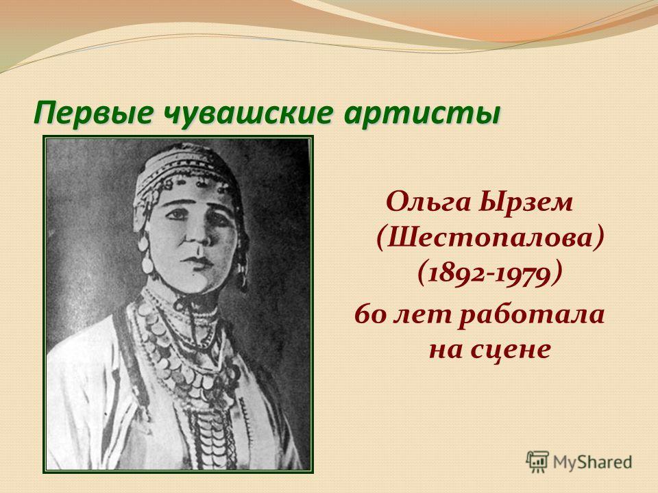 Первые чувашские артисты Ольга Ырзем (Шестопалова) (1892-1979) 60 лет работала на сцене