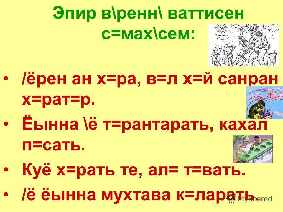 Пурт= аври т=вакан – ёур платник (Изготовил топорище – наполовину плотник). Тим\рё\н пуртти кат=к, ё\в\ё\н с=хман\ ё\т\к, каскалакан=н пърт =шчиккине туса ёитермен (У кузнеца топор отколотый, у портного кафтан рваный, а у плотника изба недостроена).