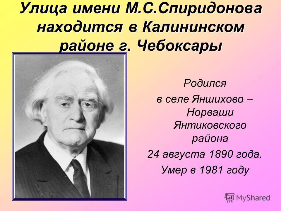 Улица имени М.С.Спиридонова находится в Калининском районе г. Чебоксары Родился в селе Яншихово – Норваши Янтиковского района 24 августа 1890 года. Умер в 1981 году