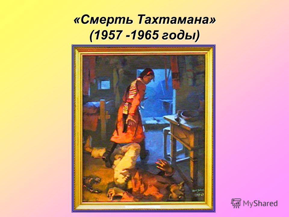 «Смерть Тахтамана» (1957 -1965 годы)