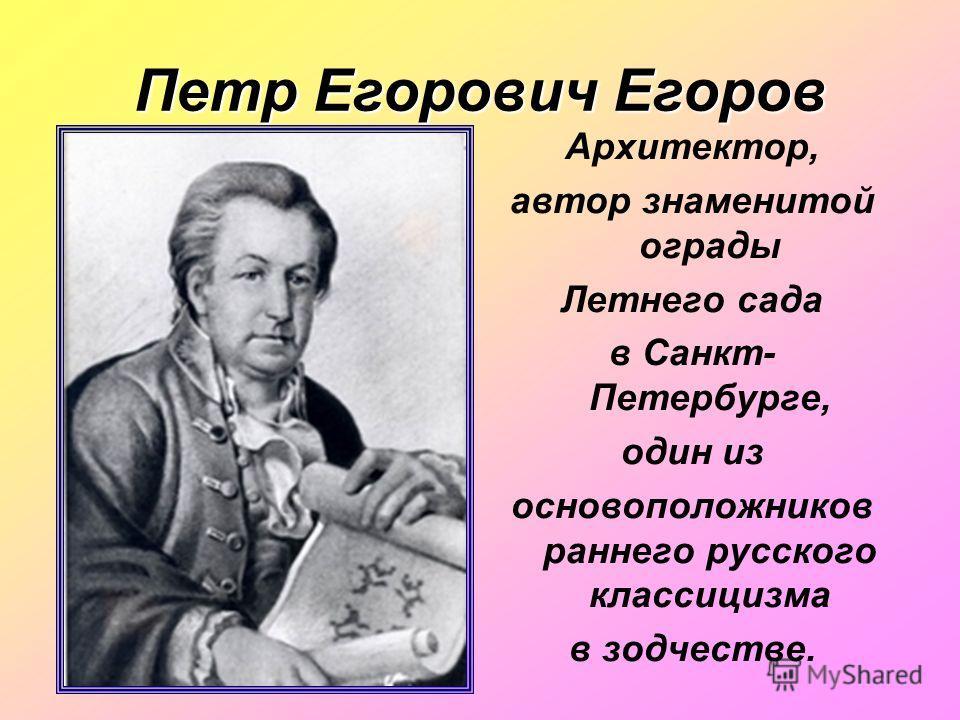 Петр Егорович Егоров Архитектор, автор знаменитой ограды Летнего сада в Санкт- Петербурге, один из основоположников раннего русского классицизма в зодчестве.