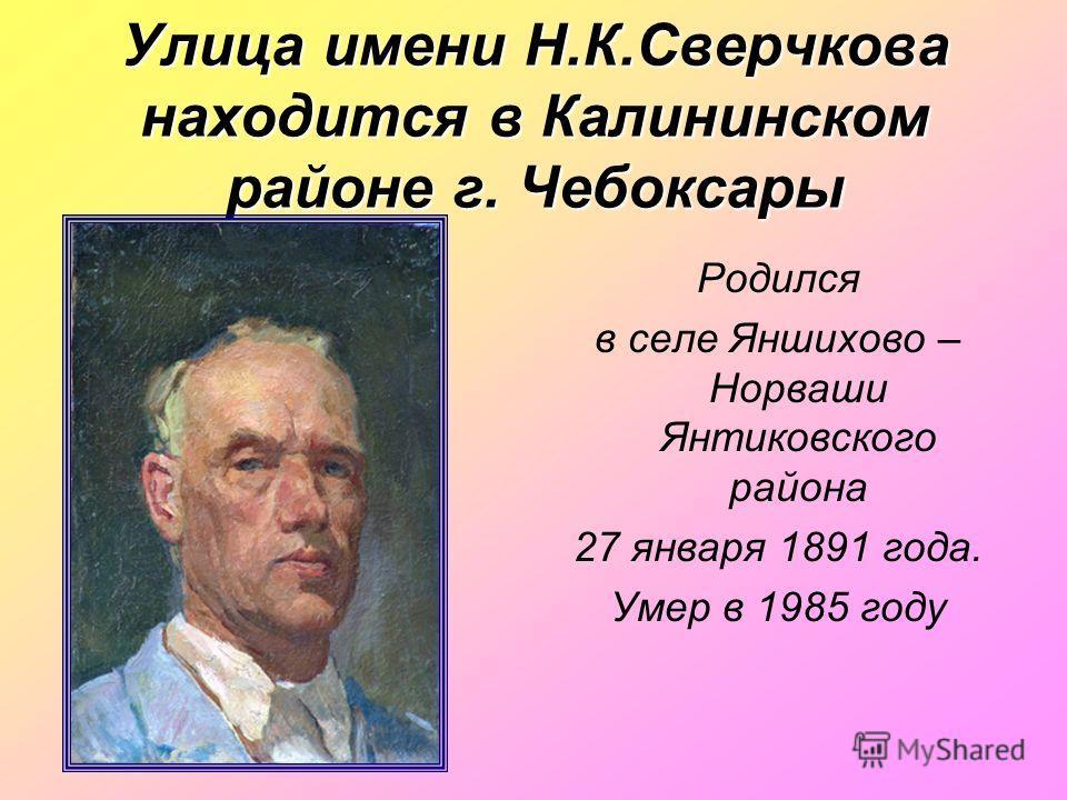 Улица имени Н.К.Сверчкова находится в Калининском районе г. Чебоксары Родился в селе Яншихово – Норваши Янтиковского района 27 января 1891 года. Умер в 1985 году