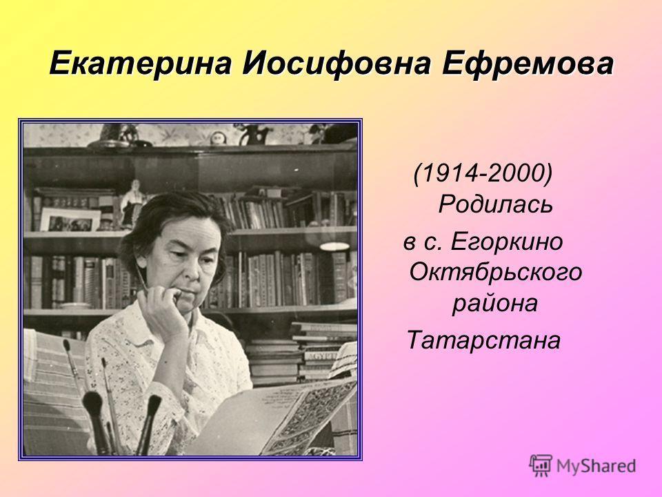 Екатерина Иосифовна Ефремова (1914-2000) Родилась в с. Егоркино Октябрьского района Татарстана