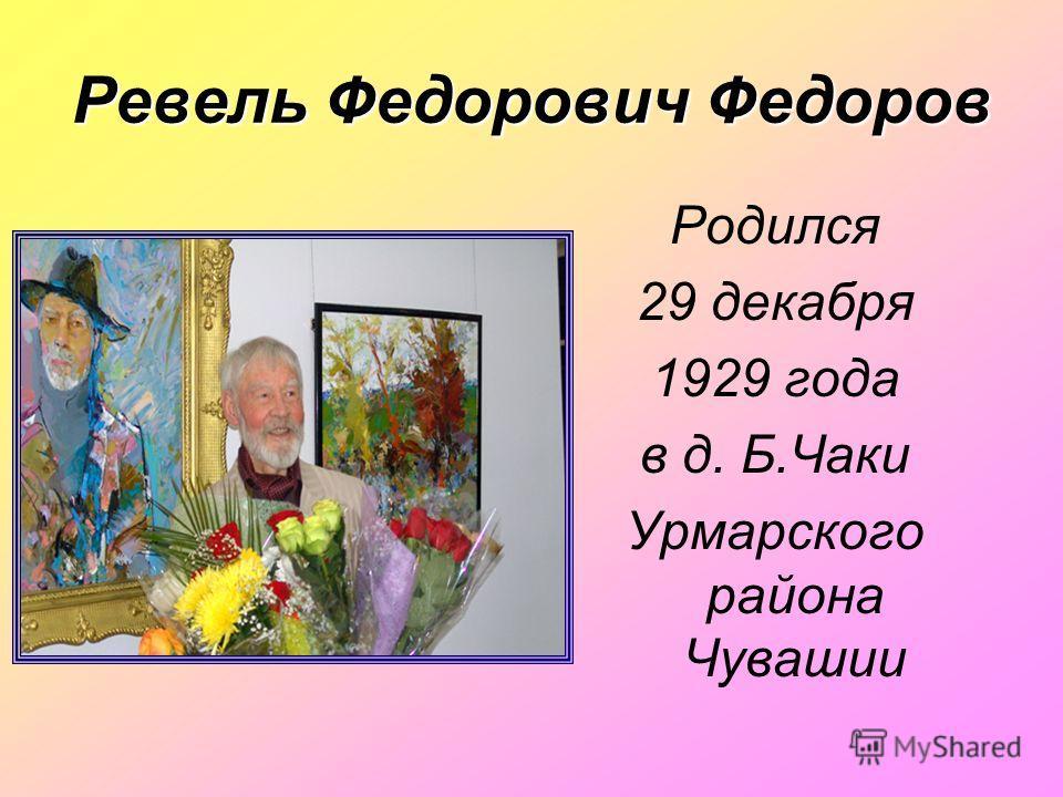Ревель Федорович Федоров Родился 29 декабря 1929 года в д. Б.Чаки Урмарского района Чувашии