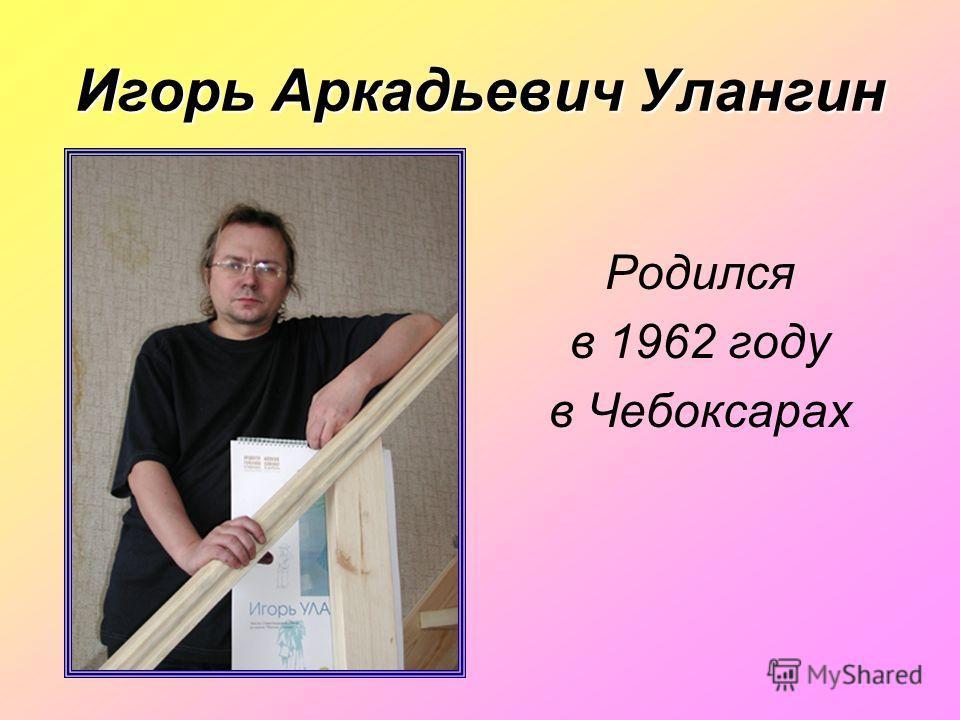 Игорь Аркадьевич Улангин Родился в 1962 году в Чебоксарах