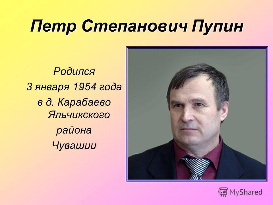 Петр Степанович Пупин Родился 3 января 1954 года в д. Карабаево Яльчикского района Чувашии