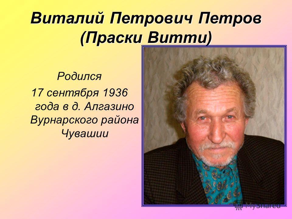 Виталий Петрович Петров (Праски Витти) Родился 17 сентября 1936 года в д. Алгазино Вурнарского района Чувашии