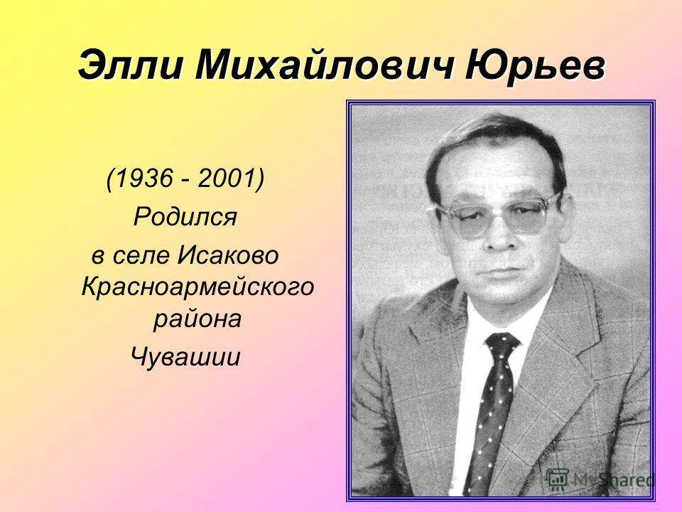 Элли Михайлович Юрьев (1936 - 2001) Родился в селе Исаково Красноармейского района Чувашии