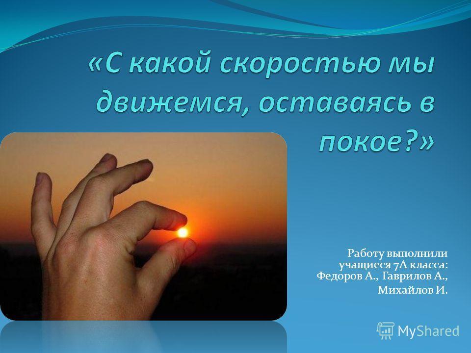 Работу выполнили учащиеся 7А класса: Федоров А., Гаврилов А., Михайлов И.