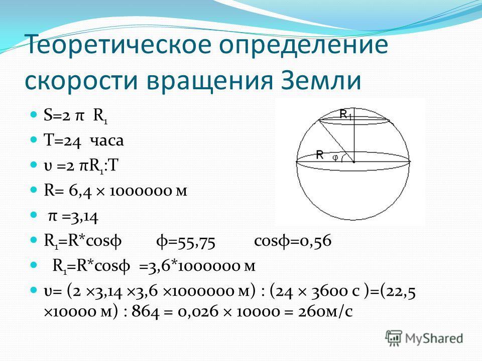 Теоретическое определение скорости вращения Земли S=2 π R 1 T=24 часа υ =2 πR 1 :T R= 6,4 × 1000000 м π =3,14 R 1 =R*cosφ φ=55,75 cosφ=0,56 R 1 =R*cosφ =3,6*1000000 м υ= (2 ×3,14 ×3,6 ×1000000 м) : (24 × 3600 с )=(22,5 ×10000 м) : 864 = 0,026 × 10000