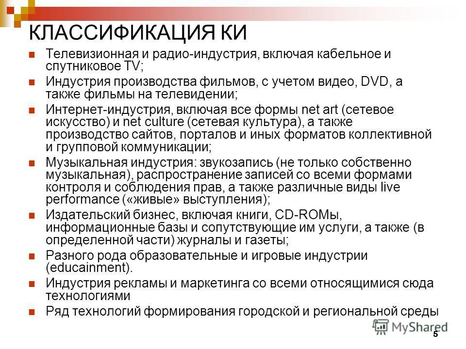 5 КЛАССИФИКАЦИЯ КИ Телевизионная и радио-индустрия, включая кабельное и спутниковое TV; Индустрия производства фильмов, с учетом видео, DVD, а также фильмы на телевидении; Интернет-индустрия, включая все формы net art (сетевое искусство) и net cultur