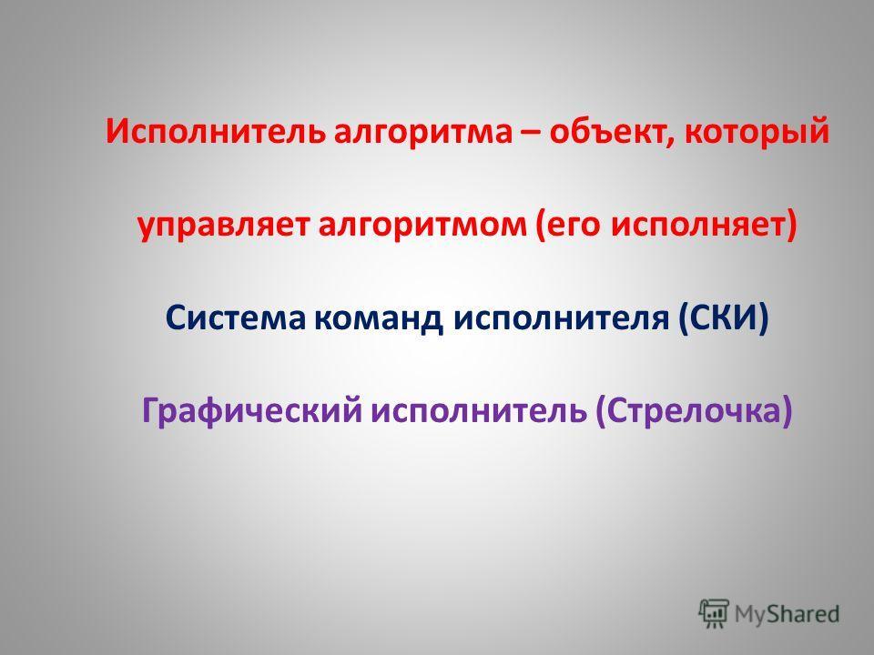 Исполнитель алгоритма – объект, который управляет алгоритмом (его исполняет) Система команд исполнителя (СКИ) Графический исполнитель (Стрелочка)