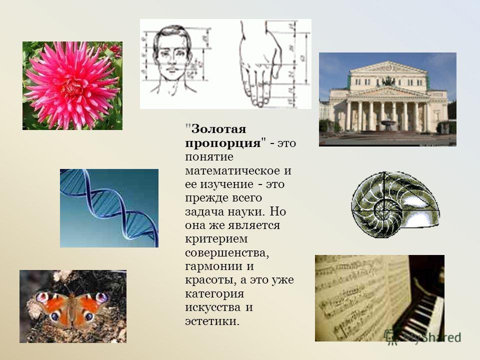 Золотая пропорция - это понятие математическое и ее изучение - это прежде всего задача науки. Но она же является критерием совершенства, гармонии и красоты, а это уже категория искусства и эстетики.
