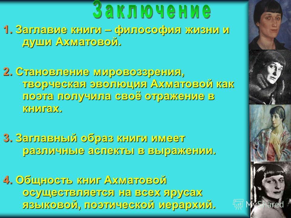 1. Заглавие книги – философия жизни и души Ахматовой. 2. Становление мировоззрения, творческая эволюция Ахматовой как поэта получила своё отражение в книгах. 3. Заглавный образ книги имеет различные аспекты в выражении. 4. Общность книг Ахматовой осу