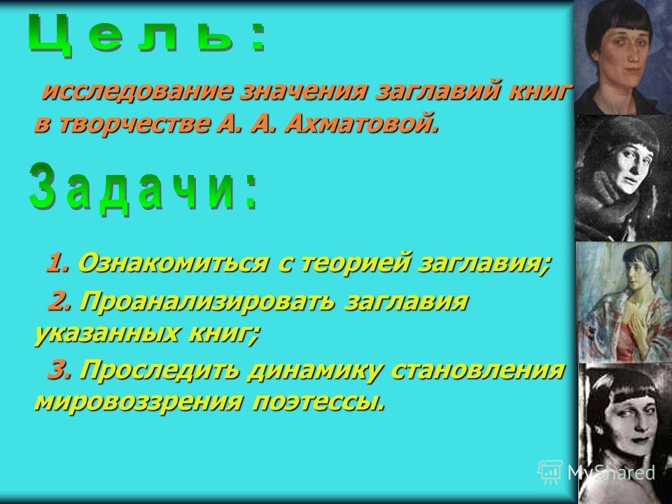исследование значения заглавий книг в творчестве А. А. Ахматовой. исследование значения заглавий книг в творчестве А. А. Ахматовой. 1. Ознакомиться с теорией заглавия; 1. Ознакомиться с теорией заглавия; 2. Проанализировать заглавия указанных книг; 2