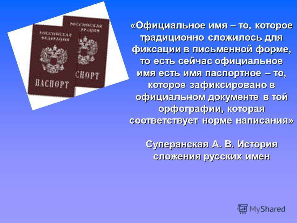 «Официальное имя – то, которое традиционно сложилось для фиксации в письменной форме, то есть сейчас официальное имя есть имя паспортное – то, которое зафиксировано в официальном документе в той орфографии, которая соответствует норме написания» Супе