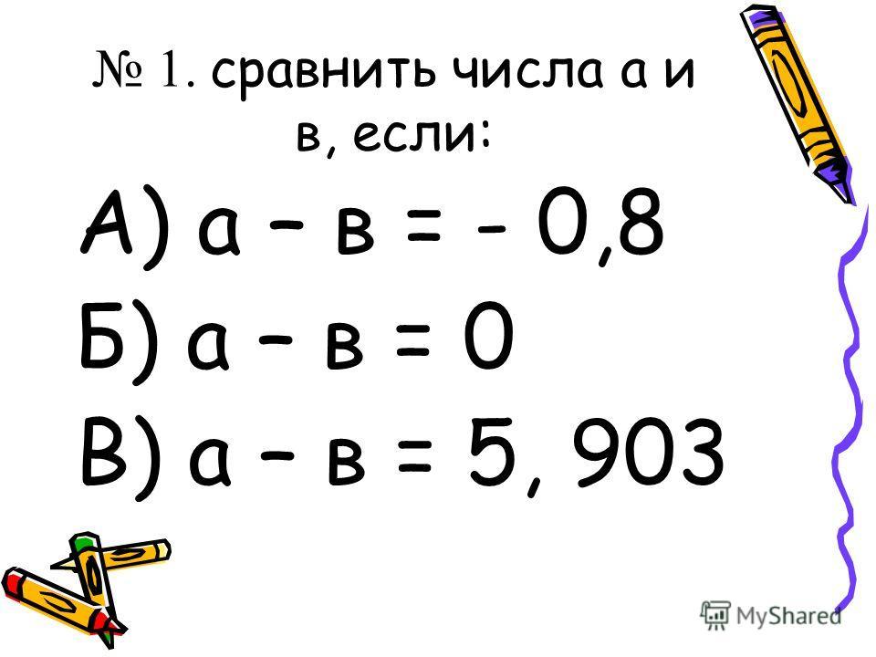 1. сравнить числа а и в, если: А) а – в = - 0,8 Б) а – в = 0 В) а – в = 5, 903