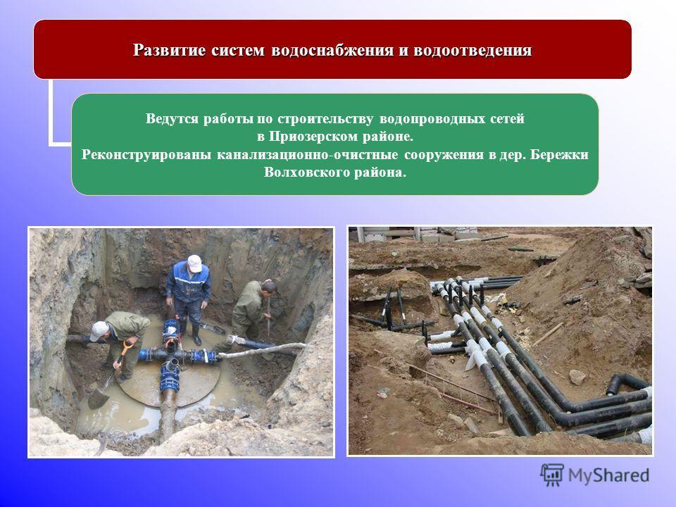 Развитие систем водоснабжения и водоотведения Ведутся работы по строительству водопроводных сетей в Приозерском районе. Реконструированы канализационно-очистные сооружения в дер. Бережки Волховского района.