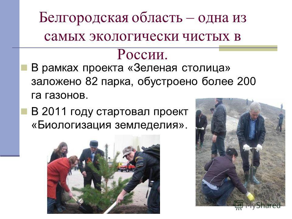 В рамках проекта «Зеленая столица» заложено 82 парка, обустроено более 200 га газонов. В 2011 году стартовал проект «Биологизация земледелия». Белгородская область – одна из самых экологически чистых в России.