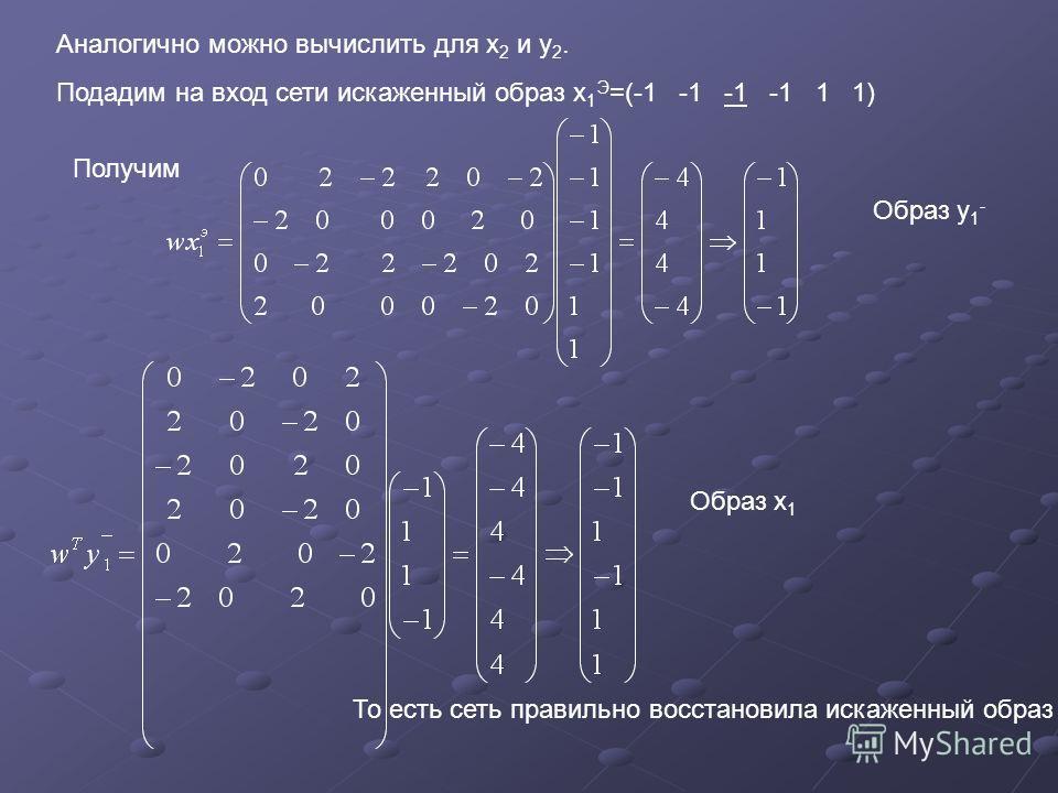 Аналогично можно вычислить для х 2 и у 2. Подадим на вход сети искаженный образ х 1 Э =(-1 -1 -1 -1 1 1) Получим Образ у 1 - Образ х 1 То есть сеть правильно восстановила искаженный образ
