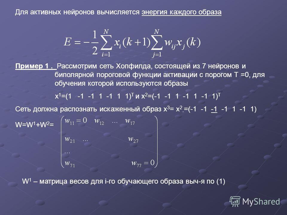 Для активных нейронов вычисляется энергия каждого образа Пример 1. Рассмотрим сеть Хопфилда, состоящей из 7 нейронов и биполярной пороговой функции активации с порогом Т =0, для обучения которой используются образы х 1 =(1 -1 -1 1 -1 1 1) Т и х 2 =(-