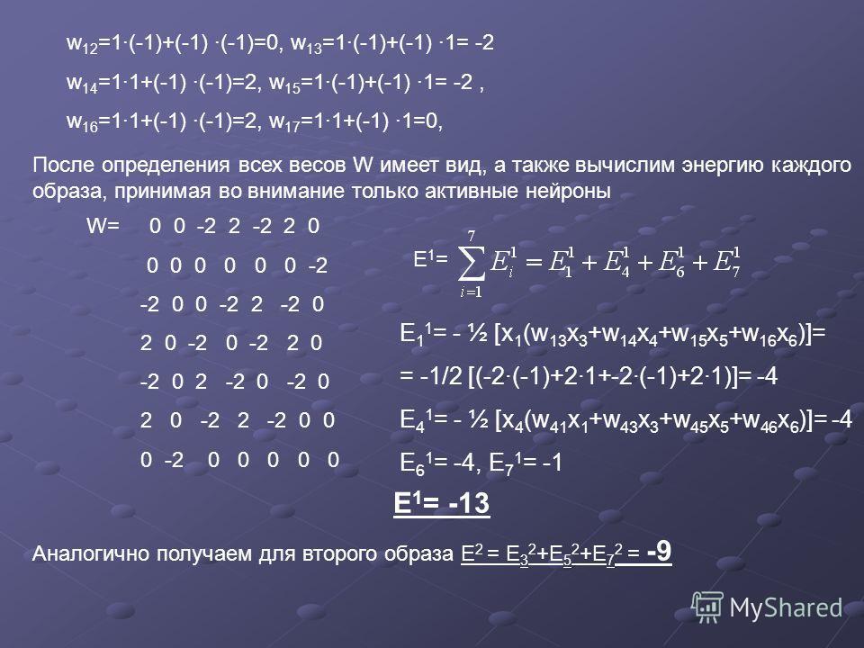 w 12 =1·(-1)+(-1) ·(-1)=0, w 13 =1·(-1)+(-1) ·1= -2 w 14 =1·1+(-1) ·(-1)=2, w 15 =1·(-1)+(-1) ·1= -2, w 16 =1·1+(-1) ·(-1)=2, w 17 =1·1+(-1) ·1=0, После определения всех весов W имеет вид, а также вычислим энергию каждого образа, принимая во внимание