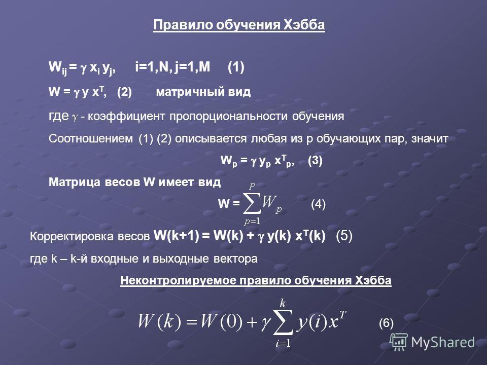 Правило обучения Хэбба W ij = x i y j, i=1,N, j=1,M (1) W = y x Т, (2) матричный вид где - коэффициент пропорциональности обучения Соотношением (1) (2) описывается любая из р обучающих пар, значит W р = y р x Т р, (3) Матрица весов W имеет вид W = (4