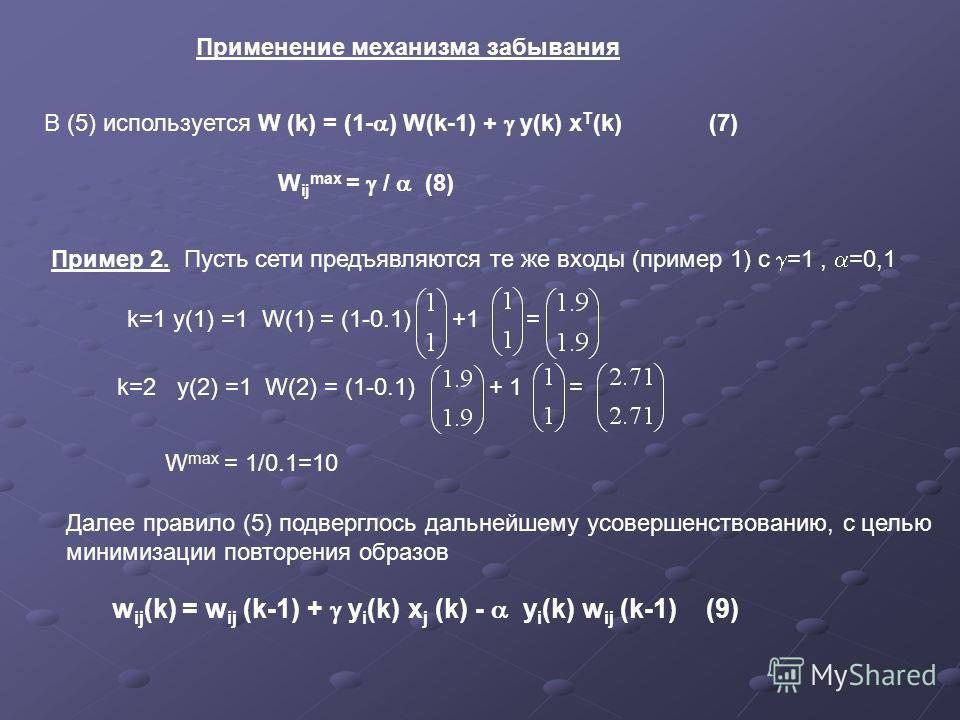 Применение механизма забывания В (5) используется W (k) = (1- ) W(k-1) + y(k) x T (k) (7) W ij max = / (8) Пример 2. Пусть сети предъявляются те же входы (пример 1) с =1, =0,1 k=1 y(1) =1 W(1) = (1-0.1) +1 = k=2 y(2) =1 W(2) = (1-0.1) + 1 = W max = 1