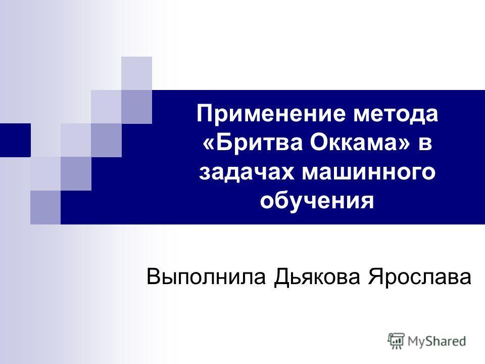 Применение метода «Бритва Оккама» в задачах машинного обучения Выполнила Дьякова Ярослава