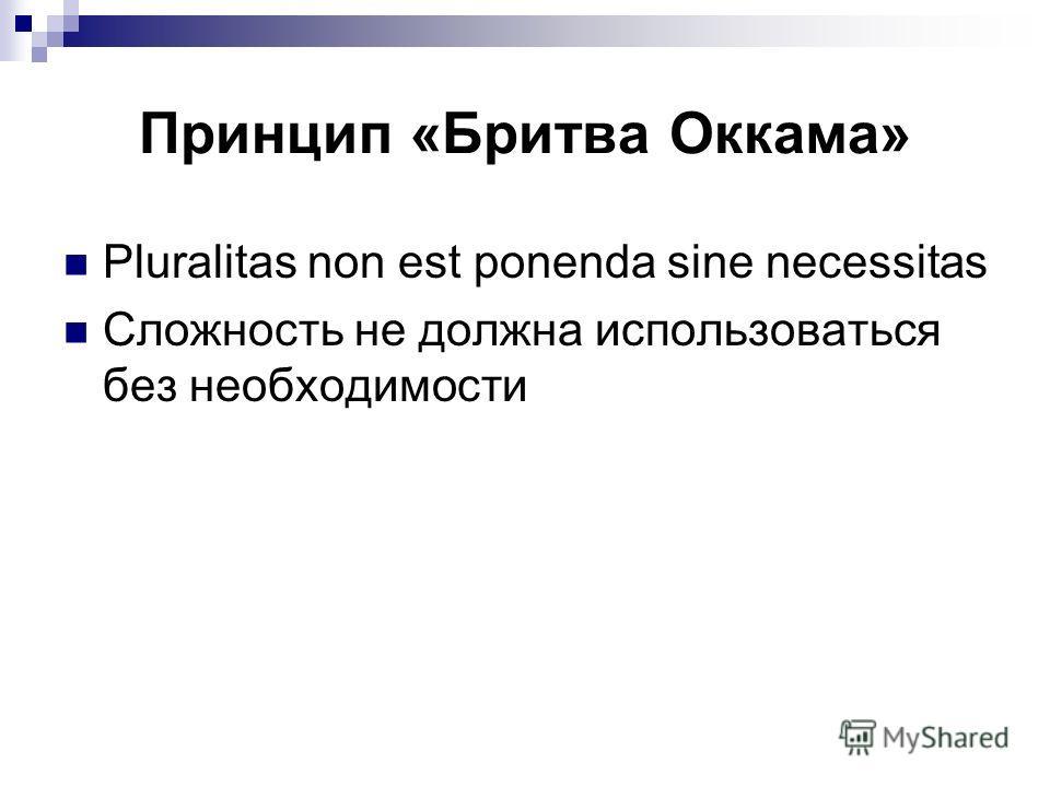 Принцип «Бритва Оккама» Pluralitas non est ponenda sine necessitas Сложность не должна использоваться без необходимости