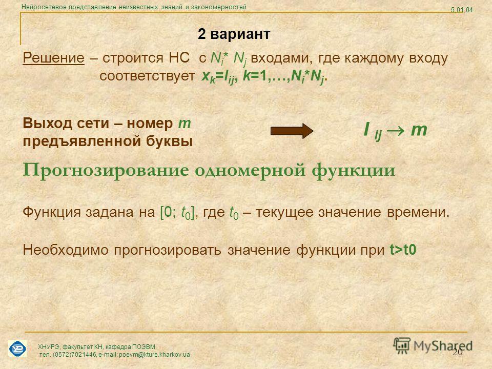 20 2 вариант Решение – строится НС с N i * N j входами, где каждому входу соответствует x k =I ij, k=1,…,N i *N j. Выход сети – номер m предъявленной буквы I ij m Функция задана на [0; t 0 ], где t 0 – текущее значение времени. Необходимо прогнозиров