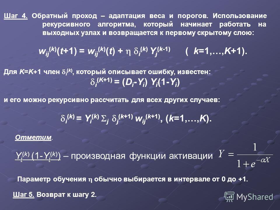 Шаг 4. Обратный проход – адаптация веса и порогов. Использование рекурсивного алгоритма, который начинает работать на выходных узлах и возвращается к первому скрытому слою: w ij (k) (t+1) = w ij (k) (t) + i (k) Y j (k-1) ( k=1,…,K+1). Для K=K+1 член