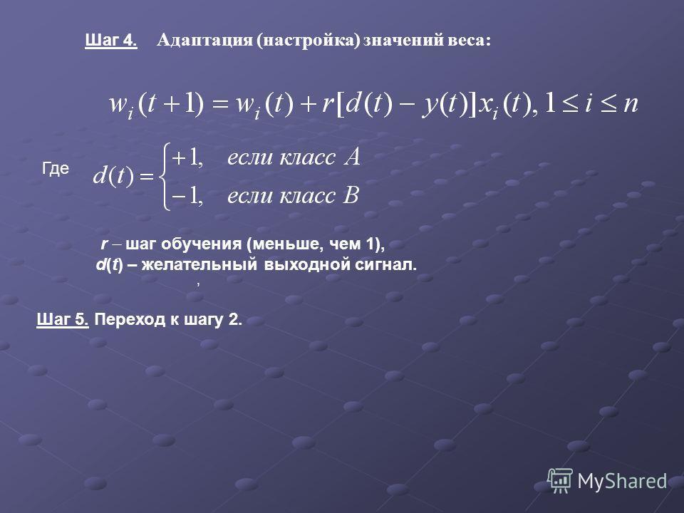 Шаг 4. Адаптация (настройка) значений веса:, Где r шаг обучения (меньше, чем 1), d(t) – желательный выходной сигнал. Шаг 5. Переход к шагу 2.