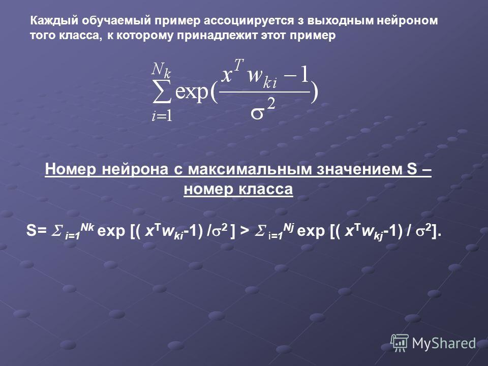 Каждый обучаемый пример ассоциируется з выходным нейроном того класса, к которому принадлежит этот пример S= i=1 Nk exp [( x T w ki -1) / 2 ] > i=1 Nj exp [( x T w kj -1) / 2 ]. Номер нейрона с максимальным значением S – номер класса