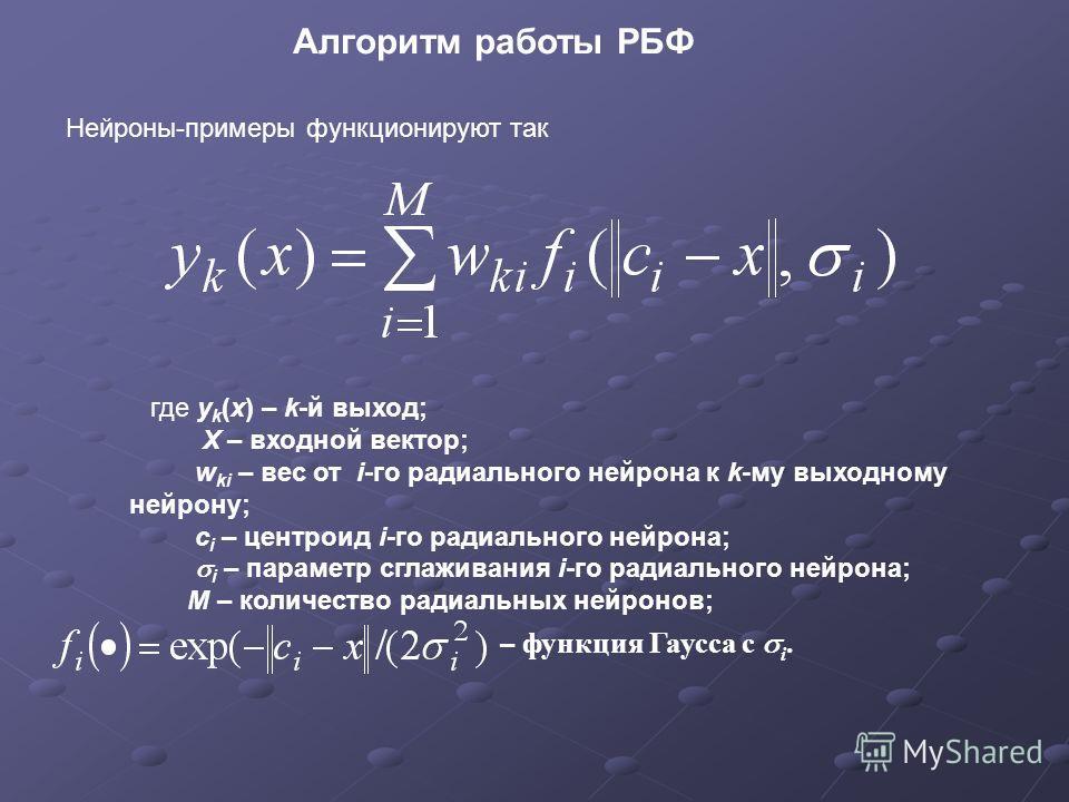 Алгоритм работы РБФ Нейроны-примеры функционируют так где y k (x) – k-й выход; Х – входной вектор; w ki – вес от i-го радиального нейрона к k-му выходному нейрону; c i – центроид i-го радиального нейрона; i – параметр сглаживания i-го радиального ней