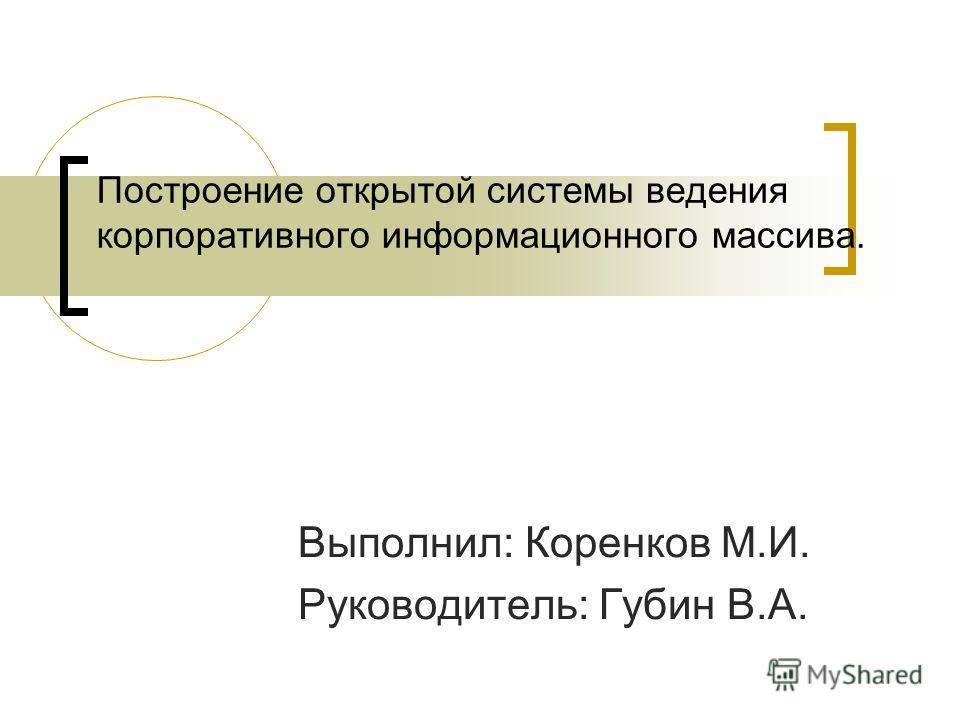 Построение открытой системы ведения корпоративного информационного массива. Выполнил: Коренков М.И. Руководитель: Губин В.А.