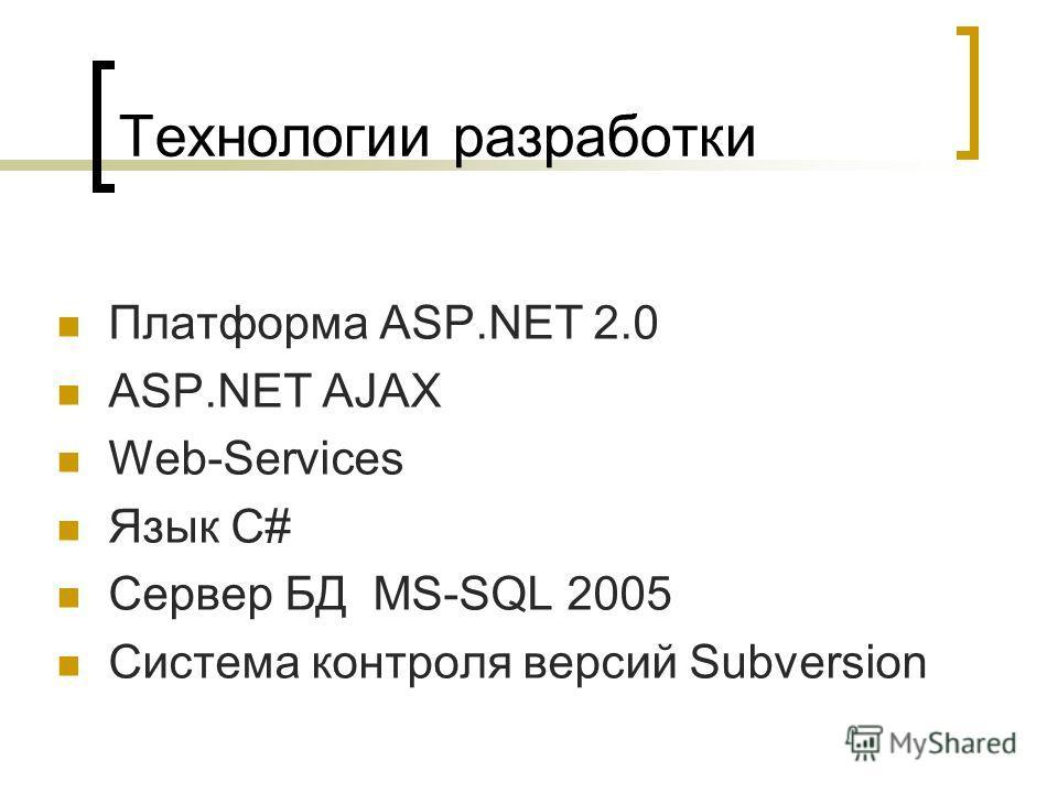 Технологии разработки Платформа ASP.NET 2.0 ASP.NET AJAX Web-Services Язык C# Сервер БД MS-SQL 2005 Система контроля версий Subversion