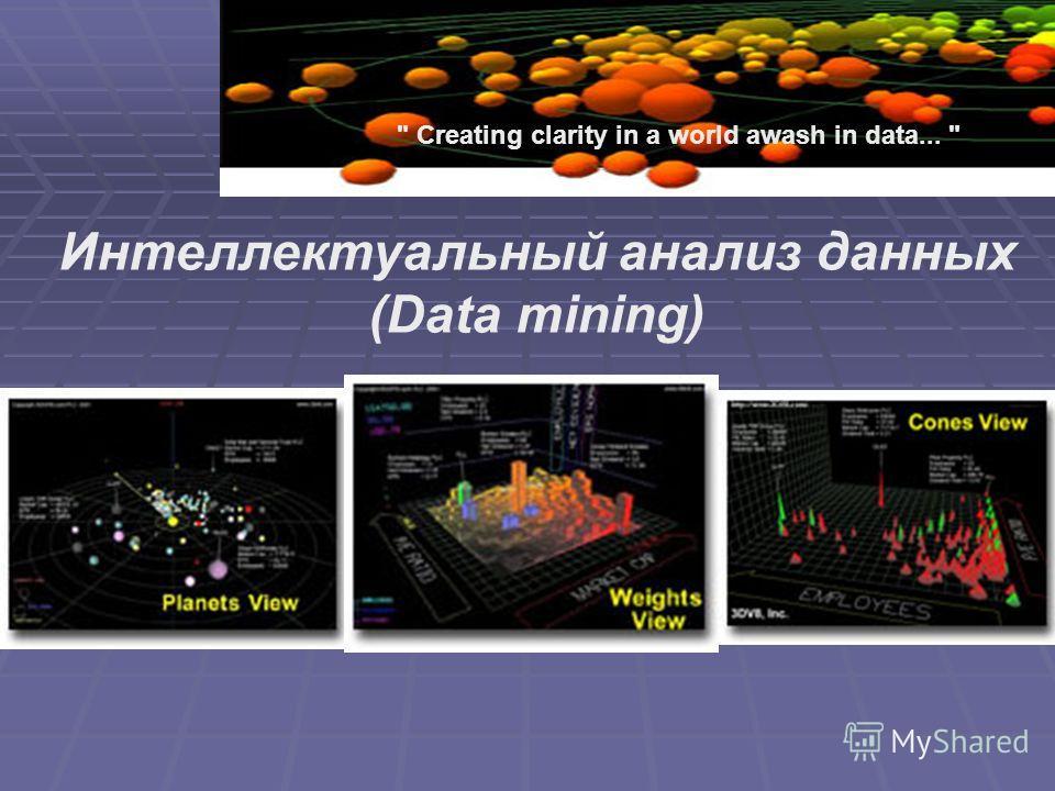 Creating clarity in a world awash in data...  Интеллектуальный анализ данных (Data mining)