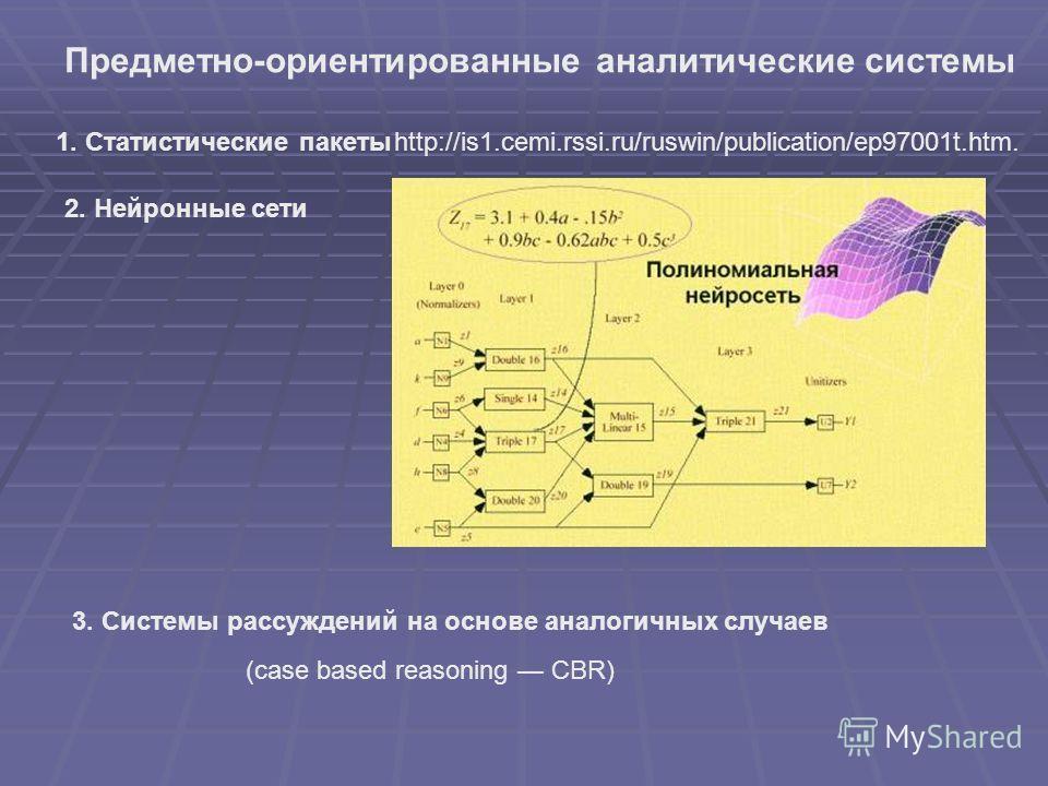 Предметно-ориентированные аналитические системы 1. Статистические пакетыhttp://is1.cemi.rssi.ru/ruswin/publication/ep97001t.htm. 2. Нейронные сети 3. Системы рассуждений на основе аналогичных случаев (case based reasoning CBR)