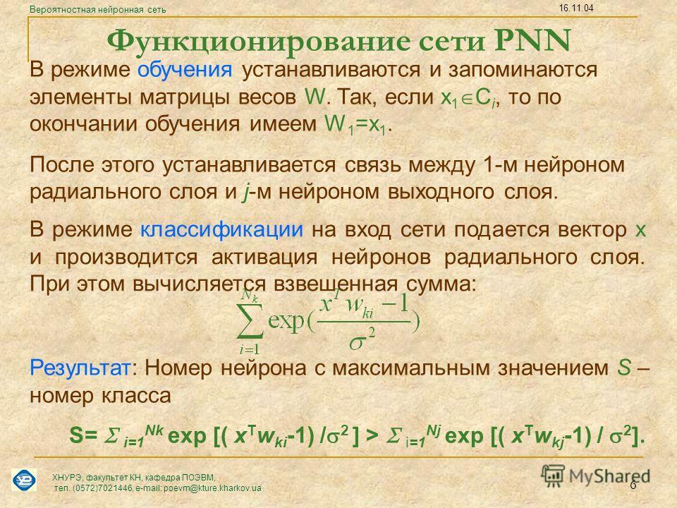 6 В режиме классификации на вход сети подается вектор х и производится активация нейронов радиального слоя. При этом вычисляется взвешенная сумма: S= i=1 Nk exp [( x T w ki -1) / 2 ] > i=1 Nj exp [( x T w kj -1) / 2 ]. Результат: Номер нейрона с макс