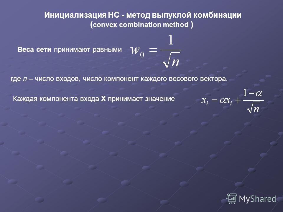Инициализация НС - метод выпуклой комбинации ( convex combination method ) Веса сети принимают равными где п – число входов, число компонент каждого весового вектора. Каждая компонента входа Х принимает значение