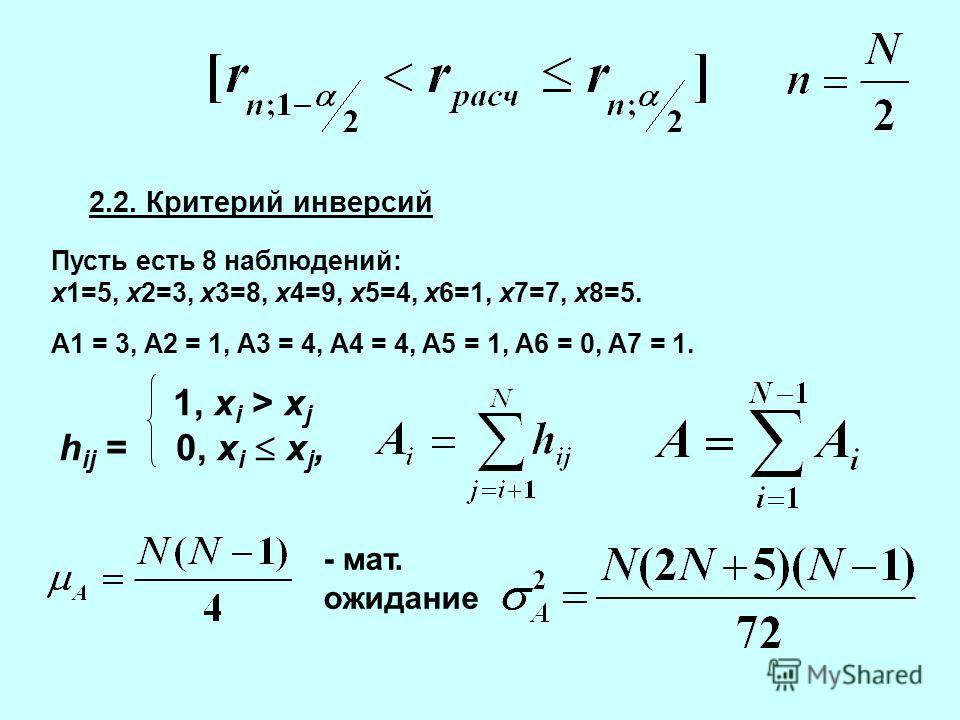 2.2. Критерий инверсий Пусть есть 8 наблюдений: x1=5, x2=3, x3=8, x4=9, x5=4, x6=1, x7=7, x8=5. A1 = 3, A2 = 1, A3 = 4, A4 = 4, A5 = 1, A6 = 0, A7 = 1. 1, x i > x j h ij = 0, x i x j, - мат. ожидание