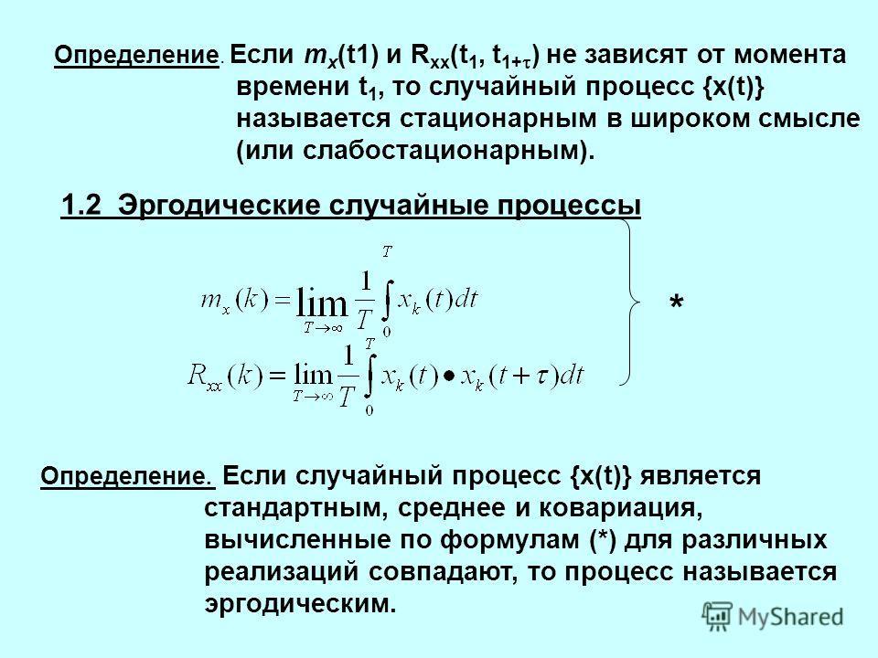 Определение. Если m x (t1) и R xx (t 1, t 1+ ) не зависят от момента времени t 1, то случайный процесс {x(t)} называется стационарным в широком смысле (или слабостационарным). 1.2 Эргодические случайные процессы * Определение. Если случайный процесс