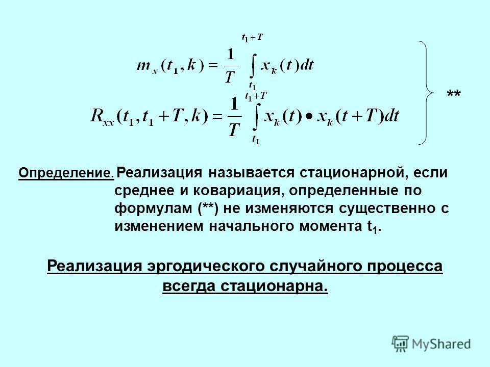 ** Определение. Реализация называется стационарной, если среднее и ковариация, определенные по формулам (**) не изменяются существенно с изменением начального момента t 1. Реализация эргодического случайного процесса всегда стационарна.