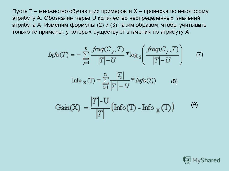 (8)(8) Пусть T – множество обучающих примеров и X – проверка по некоторому атрибуту A. Обозначим через U количество неопределенных значений атрибута A. Изменим формулы (2) и (3) таким образом, чтобы учитывать только те примеры, у которых существуют з