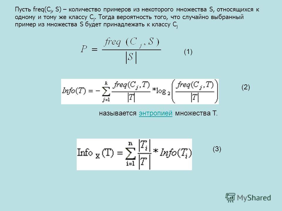 Пусть freq(C j, S) – количество примеров из некоторого множества S, относящихся к одному и тому же классу C j. Тогда вероятность того, что случайно выбранный пример из множества S будет принадлежать к классу C j называется энтропией множества T.энтро
